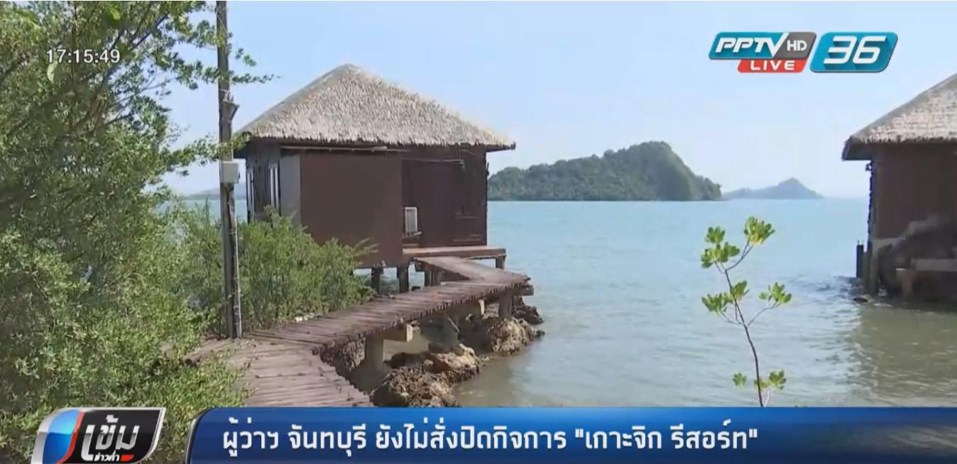 """ผู้ว่าฯ จันทบุรี ยังไม่สั่งปิดกิจการ """"เกาะจิก รีสอร์ท"""""""